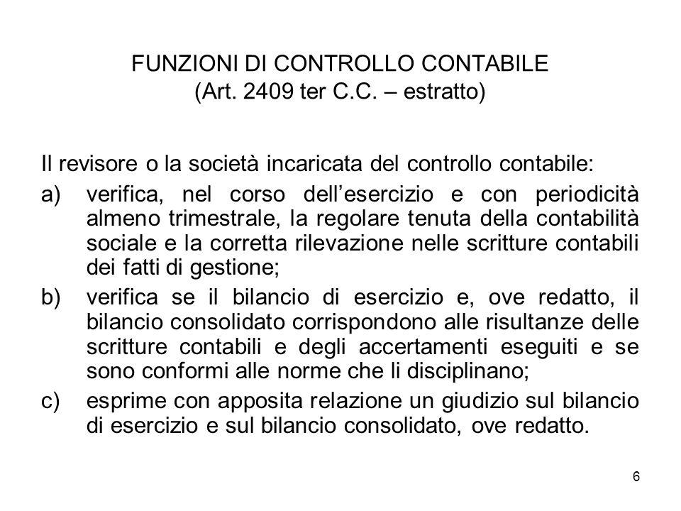 6 FUNZIONI DI CONTROLLO CONTABILE (Art. 2409 ter C.C. – estratto) Il revisore o la società incaricata del controllo contabile: a)verifica, nel corso d