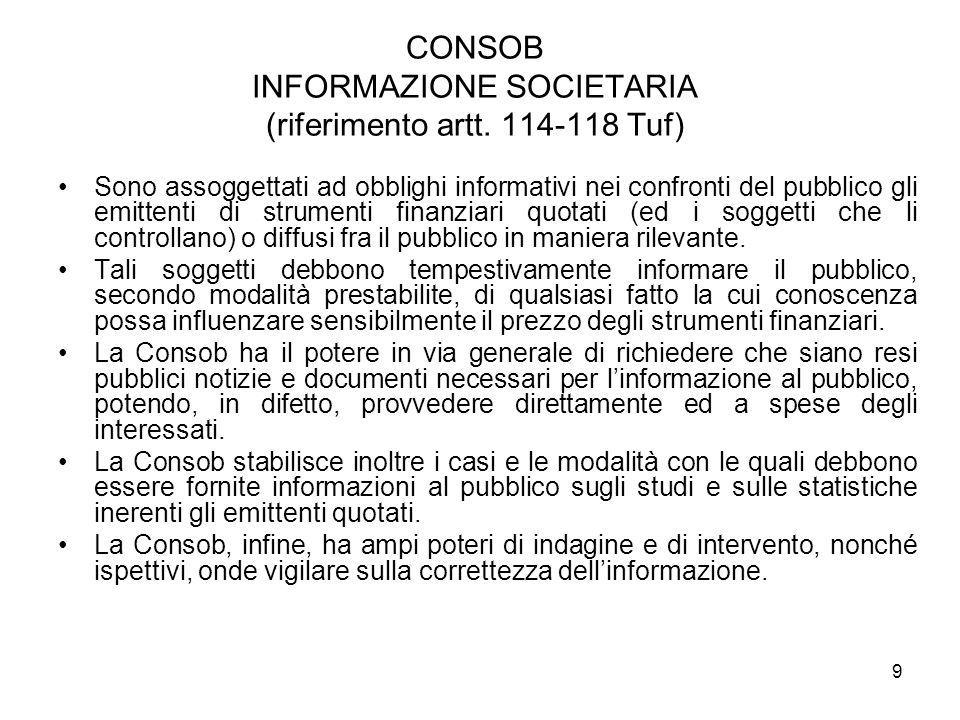 9 CONSOB INFORMAZIONE SOCIETARIA (riferimento artt. 114-118 Tuf) Sono assoggettati ad obblighi informativi nei confronti del pubblico gli emittenti di