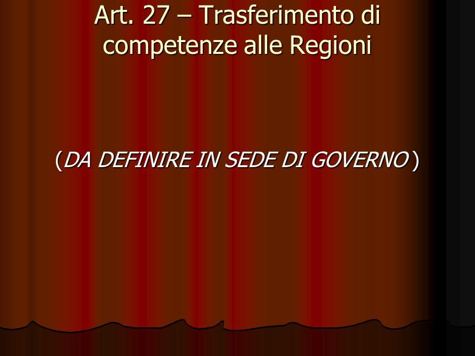 Art. 27 – Trasferimento di competenze alle Regioni (DA DEFINIRE IN SEDE DI GOVERNO ) (DA DEFINIRE IN SEDE DI GOVERNO )