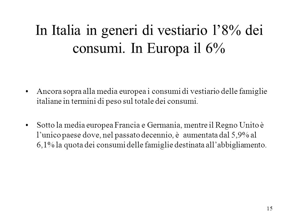 15 In Italia in generi di vestiario l8% dei consumi. In Europa il 6% Ancora sopra alla media europea i consumi di vestiario delle famiglie italiane in