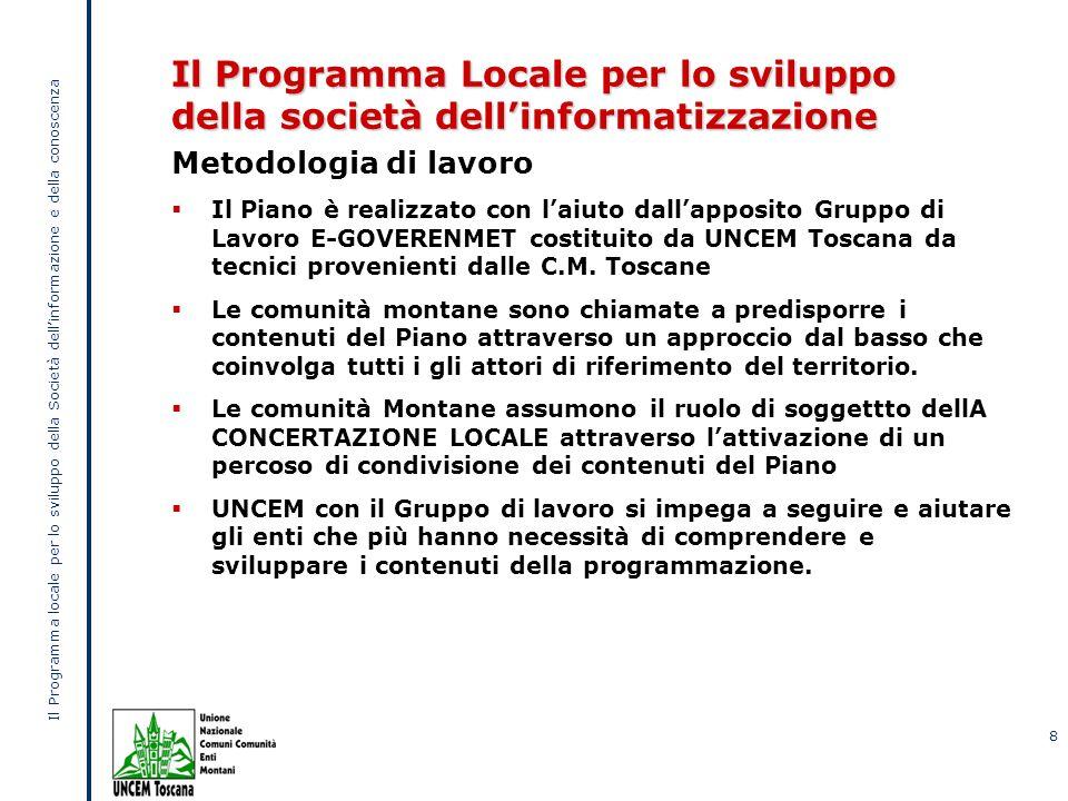 Il Programma locale per lo sviluppo della Società dellinformazione e della conoscenza 8 Il Programma Locale per lo sviluppo della società dellinformatizzazione Metodologia di lavoro Il Piano è realizzato con laiuto dallapposito Gruppo di Lavoro E-GOVERENMET costituito da UNCEM Toscana da tecnici provenienti dalle C.M.