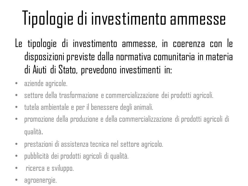 Tipologie di investimento ammesse Le tipologie di investimento ammesse, in coerenza con le disposizioni previste dalla normativa comunitaria in materia di Aiuti di Stato, prevedono investimenti in: aziende agricole.