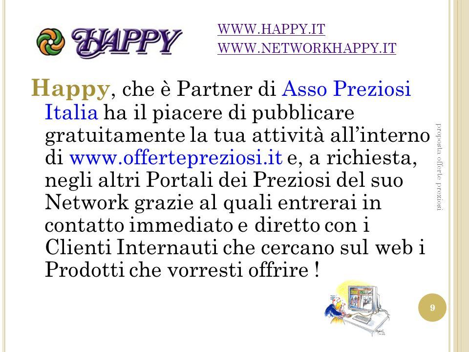 Happy, che è Partner di Asso Preziosi Italia ha il piacere di pubblicare gratuitamente la tua attività allinterno di www.offertepreziosi.it e, a richi