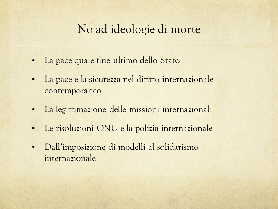 No ad ideologie di morte La pace quale fine ultimo dello Stato La pace e la sicurezza nel diritto internazionale contemporaneo La legittimazione delle missioni internazionali Le risoluzioni ONU e la polizia internazionale Dallimposizione di modelli al solidarismo internazionale