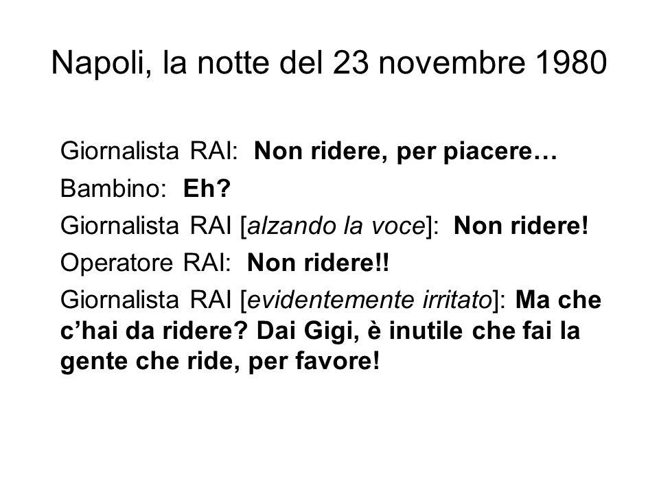 Napoli, la notte del 23 novembre 1980 Giornalista RAI: Non ridere, per piacere… Bambino: Eh? Giornalista RAI [alzando la voce]: Non ridere! Operatore