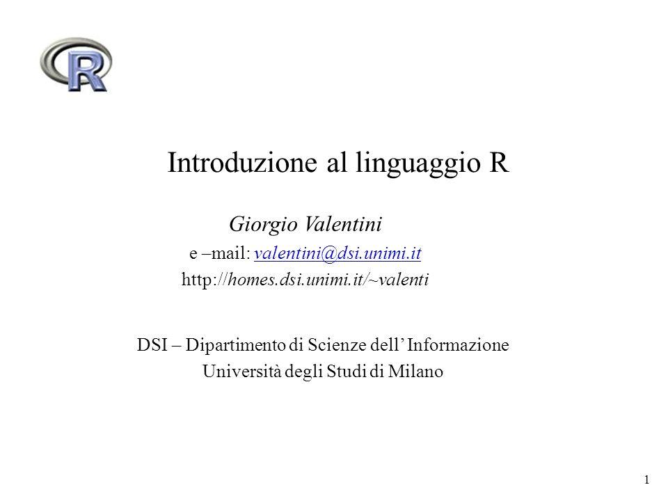 1 Introduzione al linguaggio R Giorgio Valentini e –mail: valentini@dsi.unimi.itvalentini@dsi.unimi.it http://homes.dsi.unimi.it/~valenti DSI – Dipart