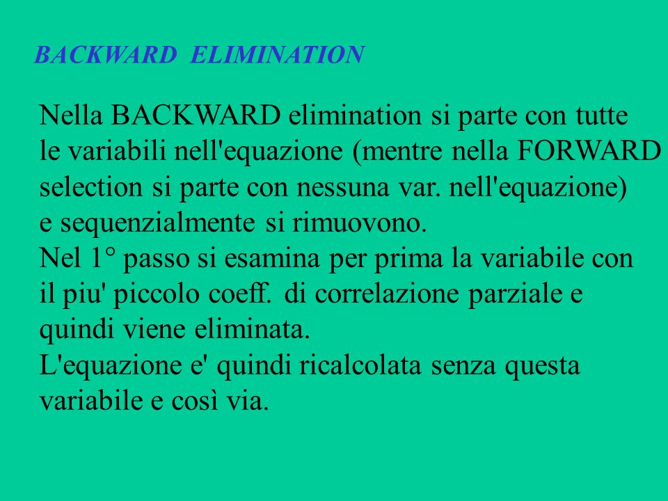 BACKWARD ELIMINATION Nella BACKWARD elimination si parte con tutte le variabili nell'equazione (mentre nella FORWARD selection si parte con nessuna va