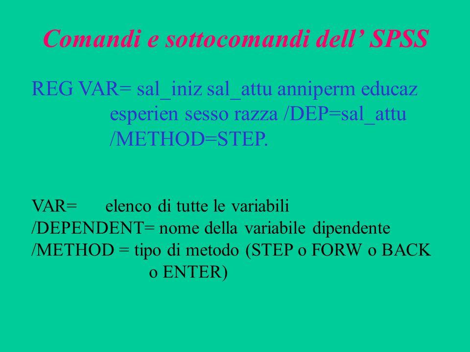 Comandi e sottocomandi dell SPSS REG VAR= sal_iniz sal_attu anniperm educaz esperien sesso razza /DEP=sal_attu /METHOD=STEP. VAR= elenco di tutte le v