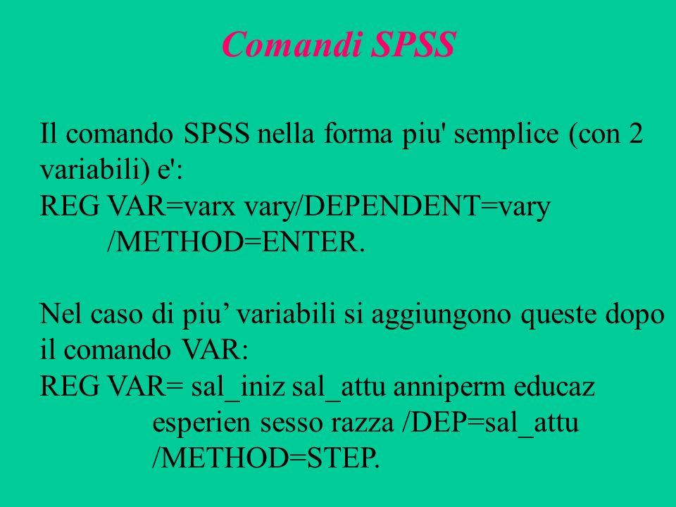 Comandi SPSS Il comando SPSS nella forma piu' semplice (con 2 variabili) e': REG VAR=varx vary/DEPENDENT=vary /METHOD=ENTER. Nel caso di piu variabili