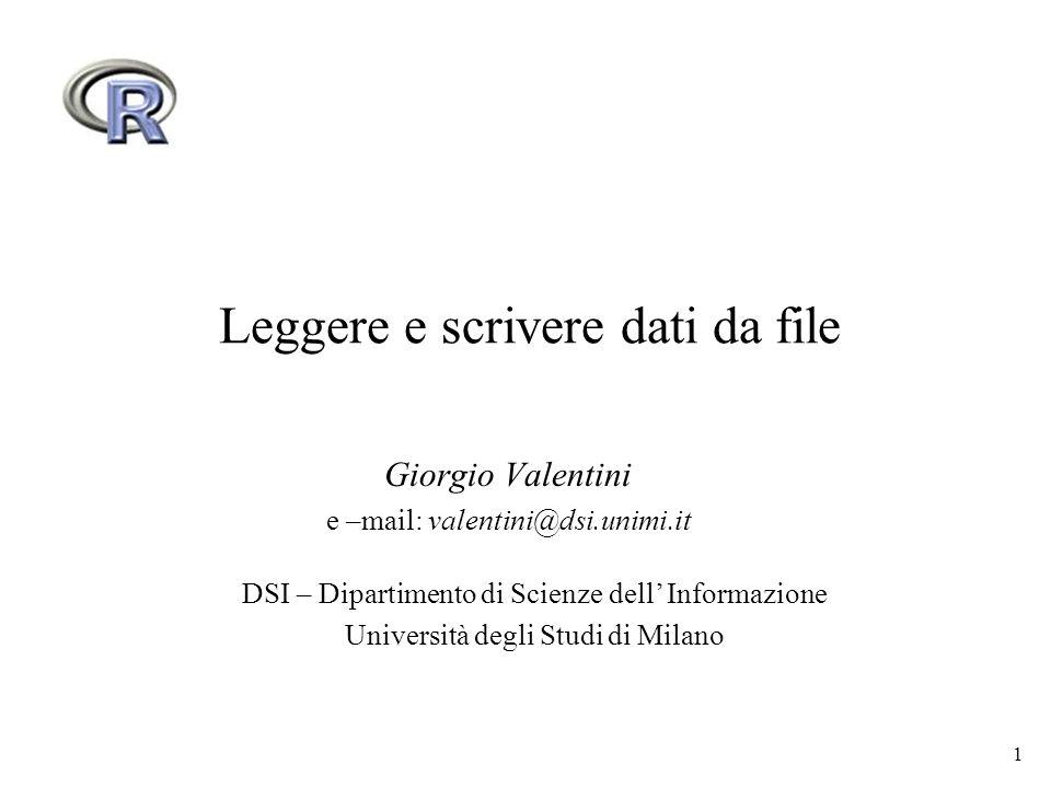 1 Leggere e scrivere dati da file Giorgio Valentini e –mail: valentini@dsi.unimi.it DSI – Dipartimento di Scienze dell Informazione Università degli Studi di Milano