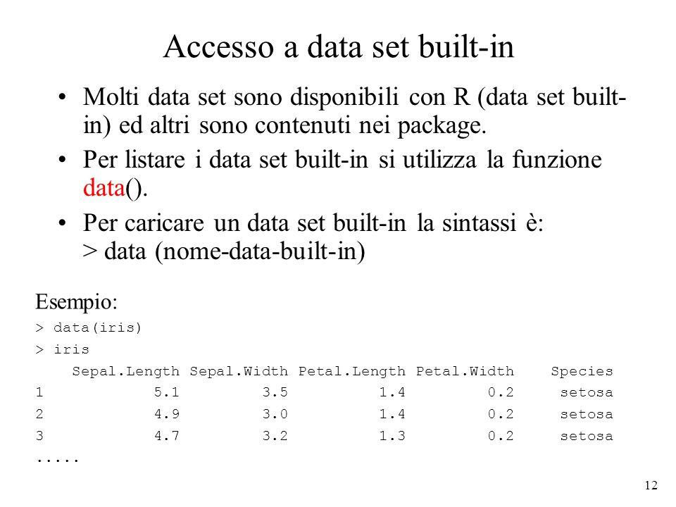 12 Accesso a data set built-in Molti data set sono disponibili con R (data set built- in) ed altri sono contenuti nei package.