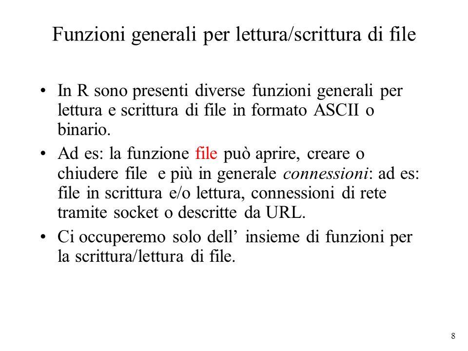 9 Scrittura di file: esempio > ff <- file( ex.data , w ) # apertura di un file in scrittura > cat( TITLE extra line , 2 3 5 7 , , 11 13 17 , file = ff, sep = \n ) # scrittura d 4 linee di testo > cat( One more line\n , file = ff) > close(ff) # chiude la connessione al file > readLines( ex.data ) # lettura delle righe dal file [1] TITLE extra line 2 3 5 7 11 13 17 One more line > unlink( ex.data ) # cancella il file dal disco Per scrivere dati su file si può usare anche la funzione write (utilizzata usualmente per scrivere matrici) Le funzioni di I/O si possono usare anche per il download/upload di file in rete: x <- readLines( http://homes.dsi.unimi.it/~valenti/DATA/MICROARRAY- DATA/Leukemia/Readme.Leukemia );