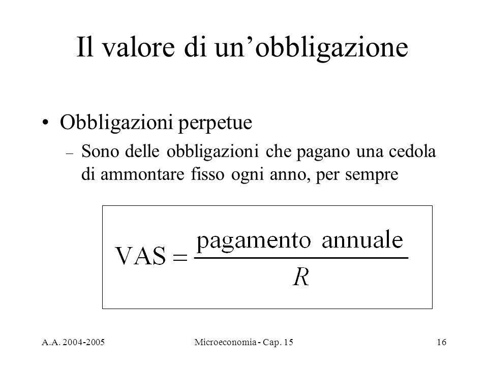 A.A. 2004-2005Microeconomia - Cap. 1516 Il valore di unobbligazione Obbligazioni perpetue – Sono delle obbligazioni che pagano una cedola di ammontare
