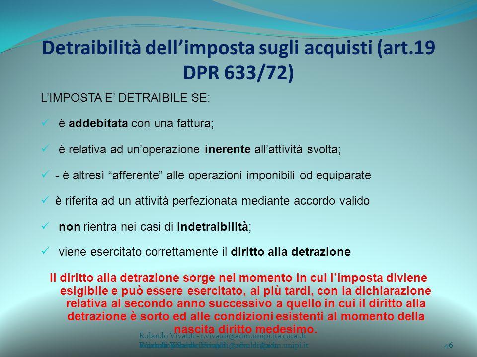 Rolando Vivaldi - r.vivaldi@adm.unipi.ita cura di Rolando Vivaldi - r.vivaldi@adm.unipi.it46a cura di Rolando Vivaldi - r.vivaldi@adm.unipi.it Detraibilità dellimposta sugli acquisti (art.19 DPR 633/72) LIMPOSTA E DETRAIBILE SE: è addebitata con una fattura; è relativa ad unoperazione inerente allattività svolta; - è altresì afferente alle operazioni imponibili od equiparate è riferita ad un attività perfezionata mediante accordo valido non rientra nei casi di indetraibilità; viene esercitato correttamente il diritto alla detrazione Il diritto alla detrazione sorge nel momento in cui limposta diviene esigibile e può essere esercitato, al più tardi, con la dichiarazione relativa al secondo anno successivo a quello in cui il diritto alla detrazione è sorto ed alle condizioni esistenti al momento della nascita diritto medesimo.