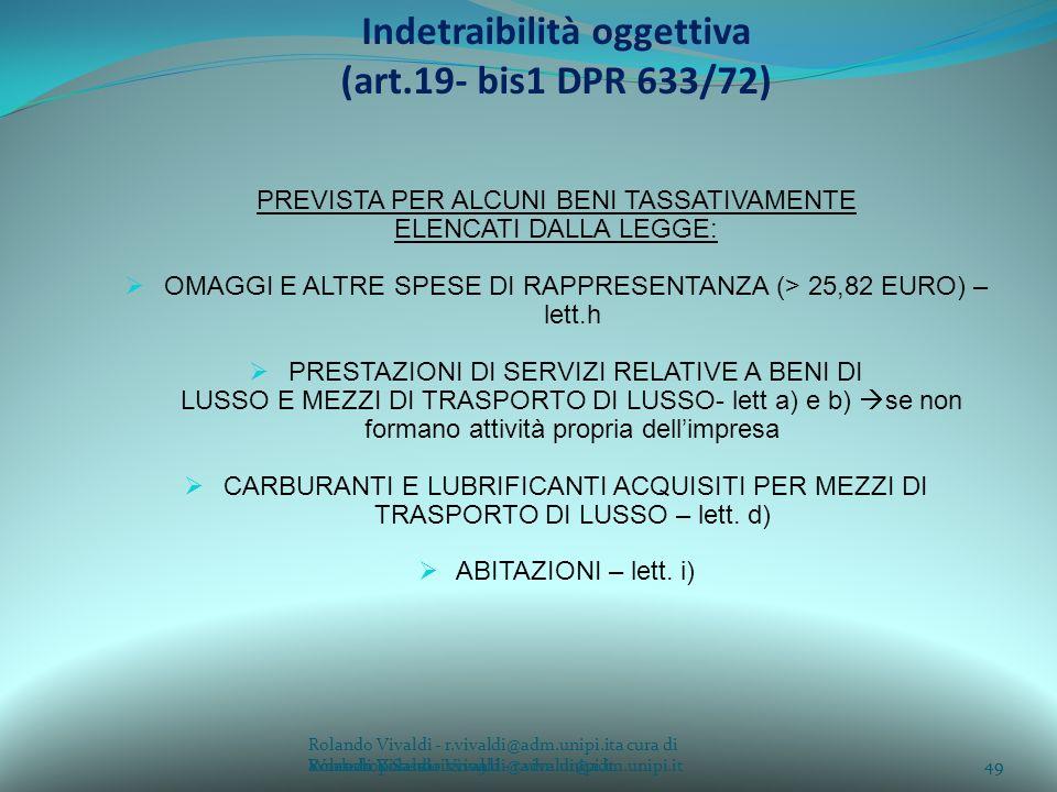 Rolando Vivaldi - r.vivaldi@adm.unipi.ita cura di Rolando Vivaldi - r.vivaldi@adm.unipi.it49a cura di Rolando Vivaldi - r.vivaldi@adm.unipi.it Indetraibilità oggettiva (art.19- bis1 DPR 633/72) PREVISTA PER ALCUNI BENI TASSATIVAMENTE ELENCATI DALLA LEGGE: OMAGGI E ALTRE SPESE DI RAPPRESENTANZA (> 25,82 EURO) – lett.h PRESTAZIONI DI SERVIZI RELATIVE A BENI DI LUSSO E MEZZI DI TRASPORTO DI LUSSO- lett a) e b) se non formano attività propria dellimpresa CARBURANTI E LUBRIFICANTI ACQUISITI PER MEZZI DI TRASPORTO DI LUSSO – lett.