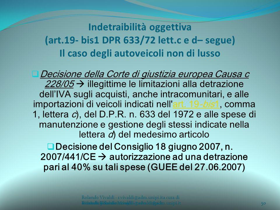 Rolando Vivaldi - r.vivaldi@adm.unipi.ita cura di Rolando Vivaldi - r.vivaldi@adm.unipi.it50a cura di Rolando Vivaldi - r.vivaldi@adm.unipi.it Indetraibilità oggettiva (art.19- bis1 DPR 633/72 lett.c e d– segue) Il caso degli autoveicoli non di lusso Decisione della Corte di giustizia europea Causa c 228/05 illegittime le limitazioni alla detrazione dellIVA sugli acquisti, anche intracomunitari, e alle importazioni di veicoli indicati nell art.