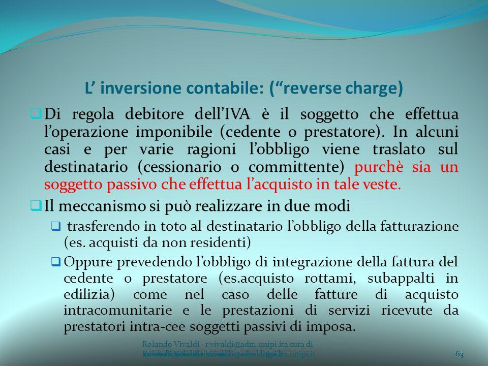 Rolando Vivaldi - r.vivaldi@adm.unipi.ita cura di Rolando Vivaldi - r.vivaldi@adm.unipi.it63a cura di Rolando Vivaldi - r.vivaldi@adm.unipi.it L inversione contabile: (reverse charge) Di regola debitore dellIVA è il soggetto che effettua loperazione imponibile (cedente o prestatore).