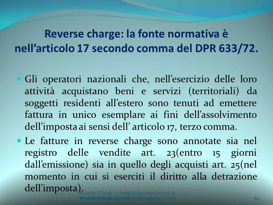 Rolando Vivaldi - r.vivaldi@adm.unipi.ita cura di Rolando Vivaldi - r.vivaldi@adm.unipi.it64a cura di Rolando Vivaldi - r.vivaldi@adm.unipi.it Reverse charge: la fonte normativa è nellarticolo 17 secondo comma del DPR 633/72.