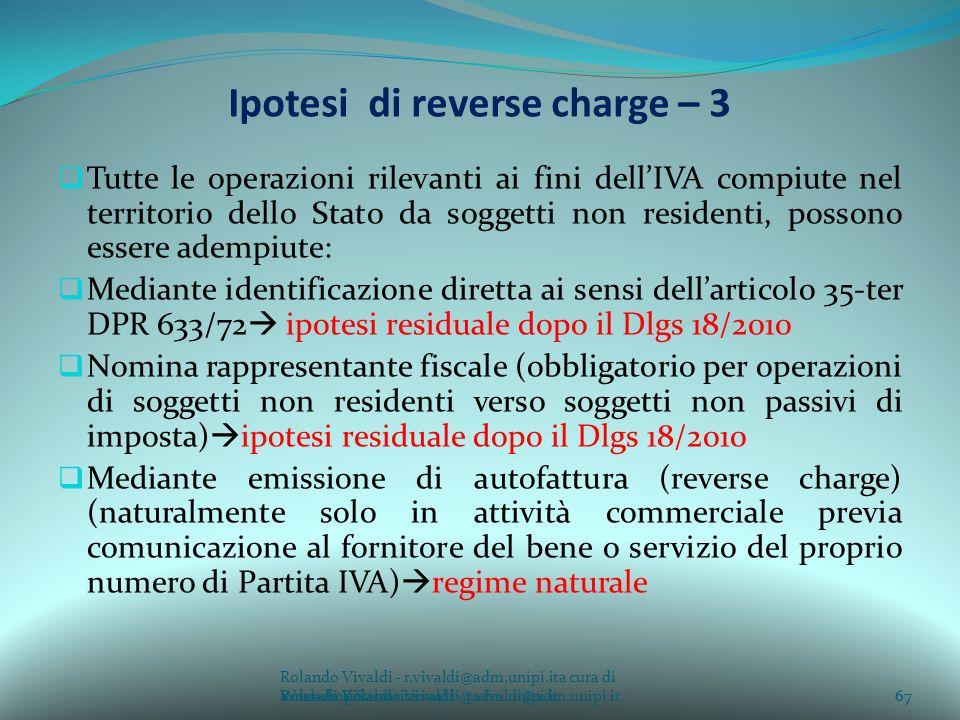 Rolando Vivaldi - r.vivaldi@adm.unipi.ita cura di Rolando Vivaldi - r.vivaldi@adm.unipi.it67a cura di Rolando Vivaldi - r.vivaldi@adm.unipi.it Ipotesi di reverse charge – 3 Tutte le operazioni rilevanti ai fini dellIVA compiute nel territorio dello Stato da soggetti non residenti, possono essere adempiute: Mediante identificazione diretta ai sensi dellarticolo 35-ter DPR 633/72 ipotesi residuale dopo il Dlgs 18/2010 Nomina rappresentante fiscale (obbligatorio per operazioni di soggetti non residenti verso soggetti non passivi di imposta) ipotesi residuale dopo il Dlgs 18/2010 Mediante emissione di autofattura (reverse charge) (naturalmente solo in attività commerciale previa comunicazione al fornitore del bene o servizio del proprio numero di Partita IVA) regime naturale 67Workshop Sassari 2009