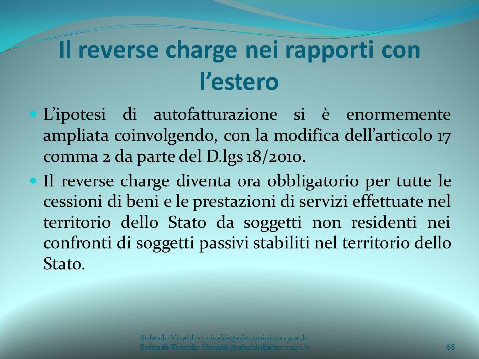Rolando Vivaldi - r.vivaldi@adm.unipi.ita cura di Rolando Vivaldi - r.vivaldi@adm.unipi.it68 Il reverse charge nei rapporti con lestero Lipotesi di autofatturazione si è enormemente ampliata coinvolgendo, con la modifica dellarticolo 17 comma 2 da parte del D.lgs 18/2010.