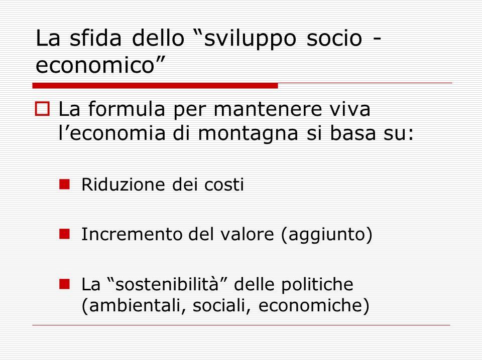 La sfida dello sviluppo socio - economico La formula per mantenere viva leconomia di montagna si basa su: Riduzione dei costi Incremento del valore (a