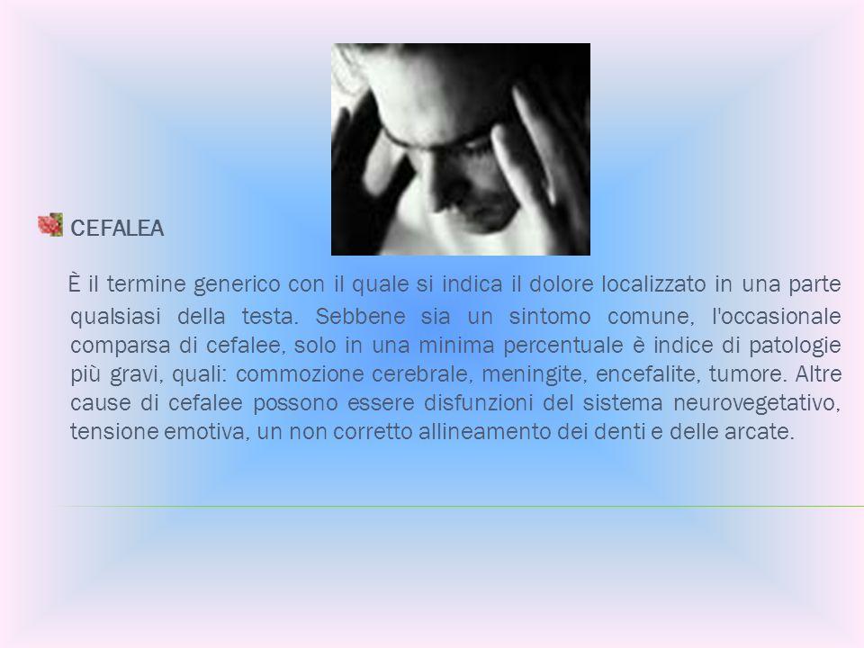CEFALEA È il termine generico con il quale si indica il dolore localizzato in una parte qualsiasi della testa. Sebbene sia un sintomo comune, l'occasi