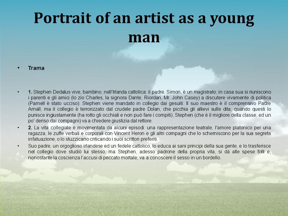 Portrait of an artist as a young man Trama 1. Stephen Dedalus vive, bambino, nell'Irlanda cattolica: il padre, Simon, è un magistrato; in casa sua si