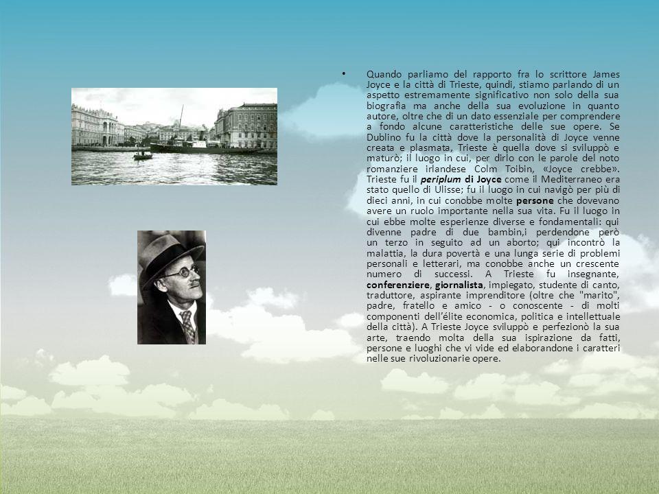 Quando parliamo del rapporto fra lo scrittore James Joyce e la città di Trieste, quindi, stiamo parlando di un aspetto estremamente significativo non