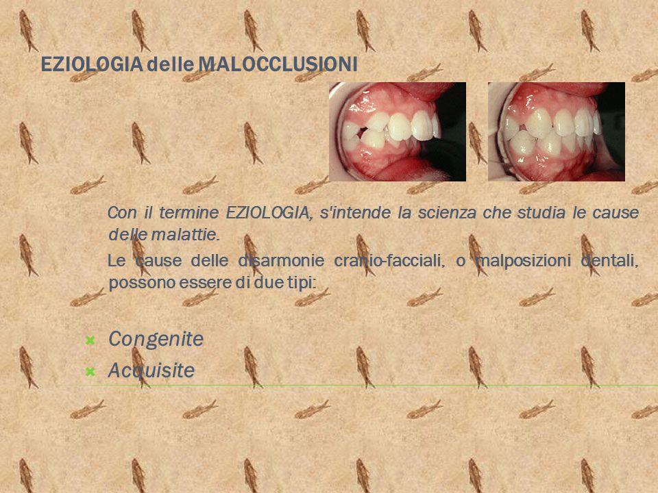 EZIOLOGIA delle MALOCCLUSIONI Con il termine EZIOLOGIA, s'intende la scienza che studia le cause delle malattie. Le cause delle disarmonie cranio-facc