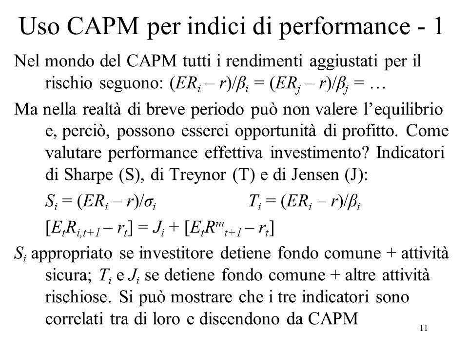 11 Uso CAPM per indici di performance - 1 Nel mondo del CAPM tutti i rendimenti aggiustati per il rischio seguono: (ER i – r)/β i = (ER j – r)/β j = …