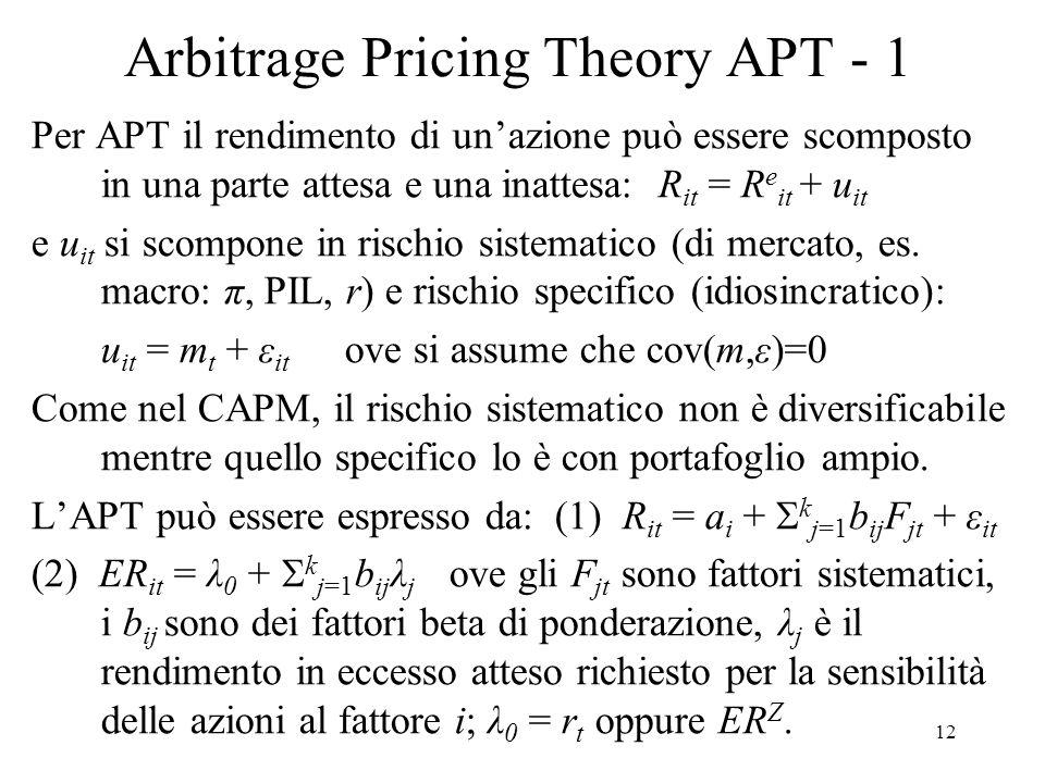 12 Arbitrage Pricing Theory APT - 1 Per APT il rendimento di unazione può essere scomposto in una parte attesa e una inattesa: R it = R e it + u it e