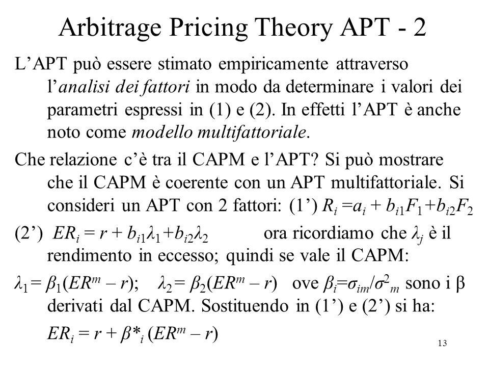 13 Arbitrage Pricing Theory APT - 2 LAPT può essere stimato empiricamente attraverso lanalisi dei fattori in modo da determinare i valori dei parametr