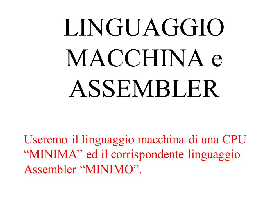stesso esempio del linguaggio macchina Z : INT ; X : INT 38; Y : INT 8; LOAD R0 X; LOAD R1 Y; ADD R0 R1; STORE R0 Z; dichiarazioni degli identificatori dei dati istruzioni assembler