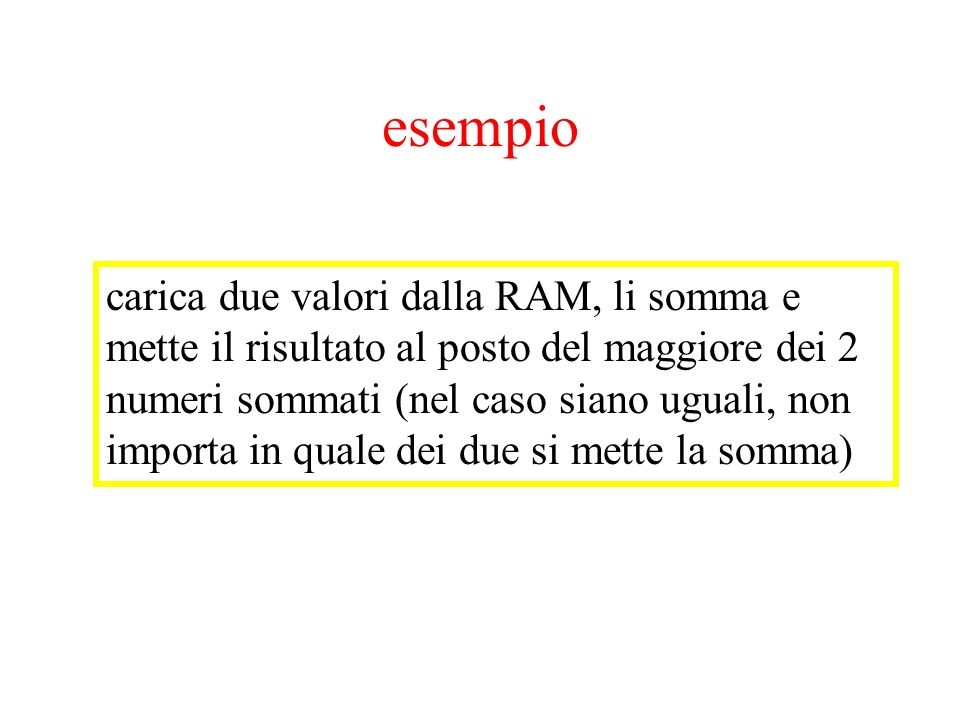 esempio carica due valori dalla RAM, li somma e mette il risultato al posto del maggiore dei 2 numeri sommati (nel caso siano uguali, non importa in q