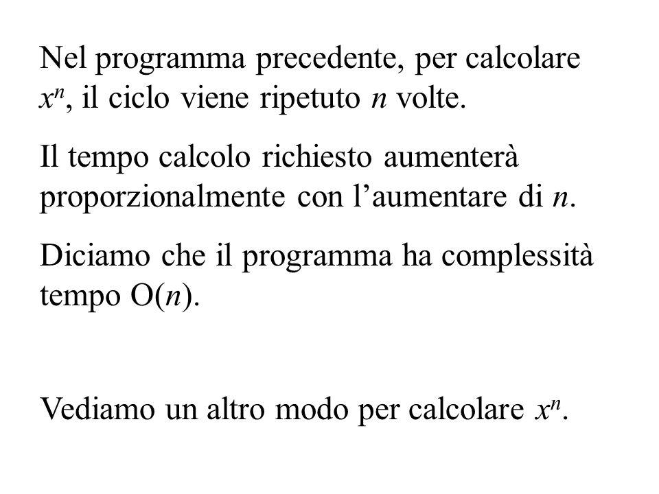 Nel programma precedente, per calcolare x n, il ciclo viene ripetuto n volte. Il tempo calcolo richiesto aumenterà proporzionalmente con laumentare di