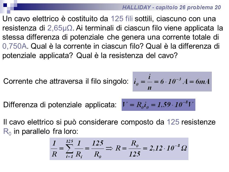 HALLIDAY - capitolo 26 problema 20 Un cavo elettrico è costituito da 125 fili sottili, ciascuno con una resistenza di 2,65μΩ. Ai terminali di ciascun