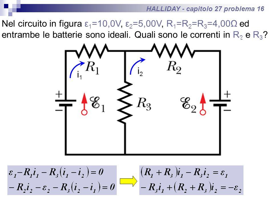 HALLIDAY - capitolo 27 problema 16 Nel circuito in figura ε 1 =10,0V, ε 2 =5,00V, R 1 =R 2 =R 3 =4,00Ω ed entrambe le batterie sono ideali. Quali sono