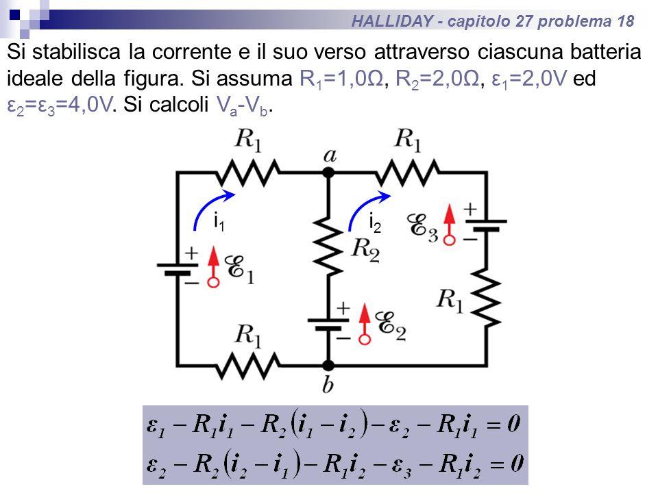 HALLIDAY - capitolo 27 problema 18 Si stabilisca la corrente e il suo verso attraverso ciascuna batteria ideale della figura. Si assuma R 1 =1,0Ω, R 2