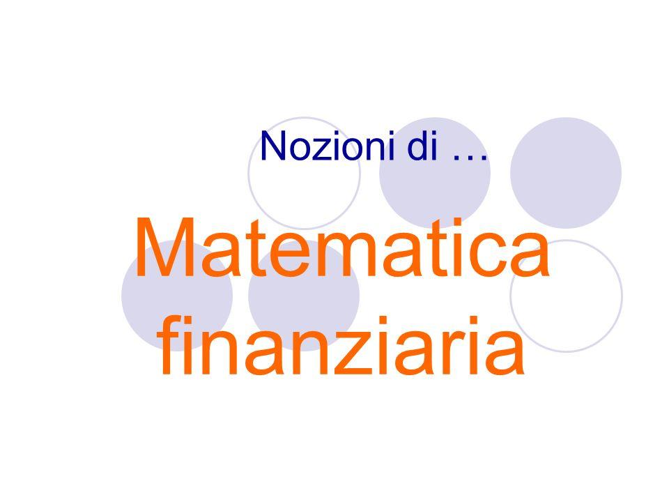 Nozioni di … Matematica finanziaria