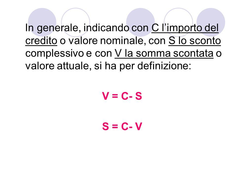 In generale, indicando con C limporto del credito o valore nominale, con S lo sconto complessivo e con V la somma scontata o valore attuale, si ha per