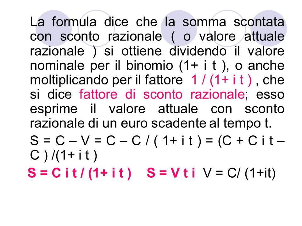 La formula dice che la somma scontata con sconto razionale ( o valore attuale razionale ) si ottiene dividendo il valore nominale per il binomio (1+ i
