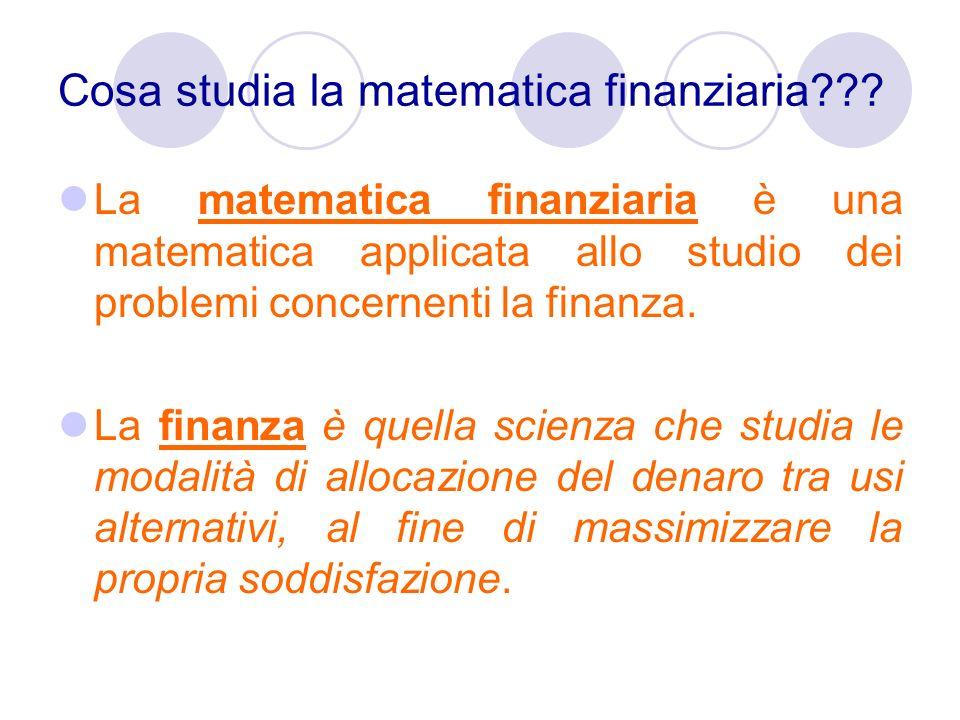 Cosa studia la matematica finanziaria??? La matematica finanziaria è una matematica applicata allo studio dei problemi concernenti la finanza. La fina