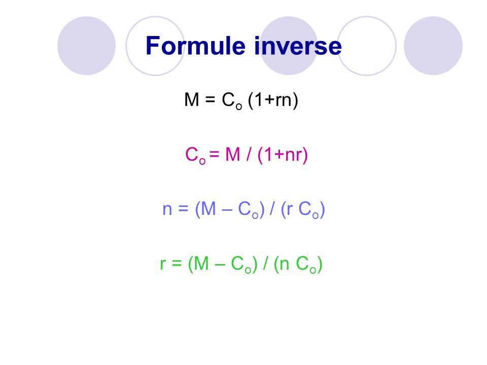 Formule inverse M = C o (1+rn) C o = M / (1+nr) n = (M – C o ) / (r C o ) r = (M – C o ) / (n C o )