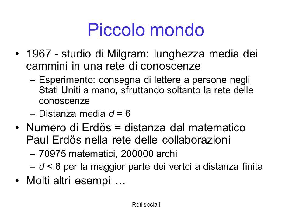 Reti sociali Piccolo mondo 1967 - studio di Milgram: lunghezza media dei cammini in una rete di conoscenze –Esperimento: consegna di lettere a persone