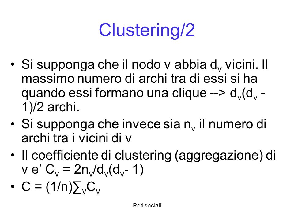 Reti sociali Clustering/2 Si supponga che il nodo v abbia d v vicini. Il massimo numero di archi tra di essi si ha quando essi formano una clique -->