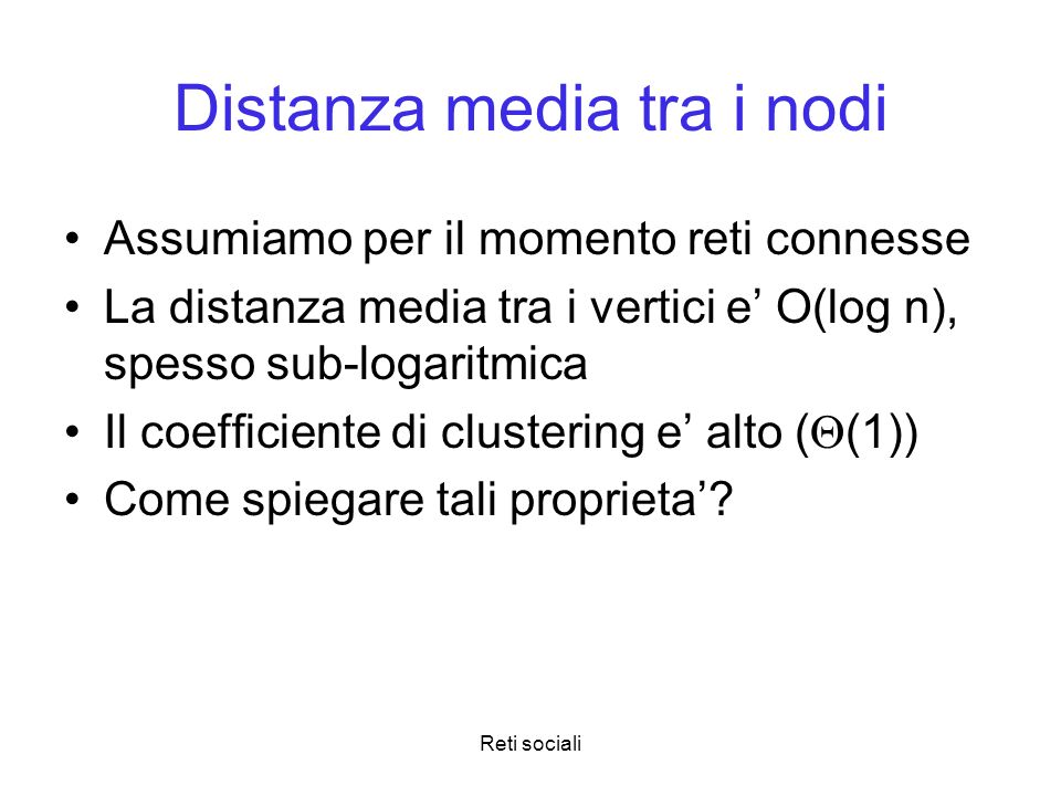 Reti sociali Distanza media tra i nodi Assumiamo per il momento reti connesse La distanza media tra i vertici e O(log n), spesso sub-logaritmica Il co