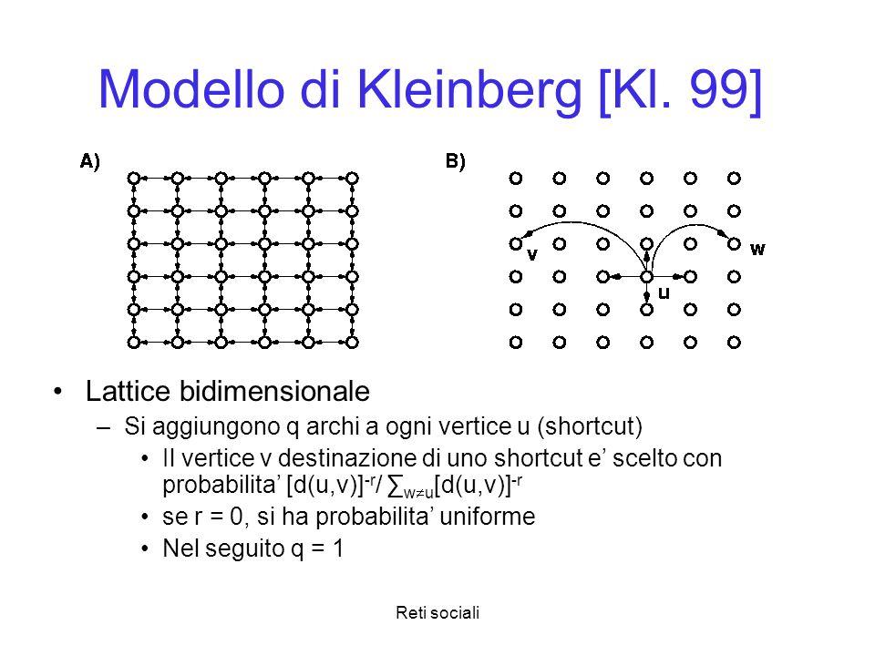 Reti sociali Modello di Kleinberg [Kl. 99] Lattice bidimensionale –Si aggiungono q archi a ogni vertice u (shortcut) Il vertice v destinazione di uno