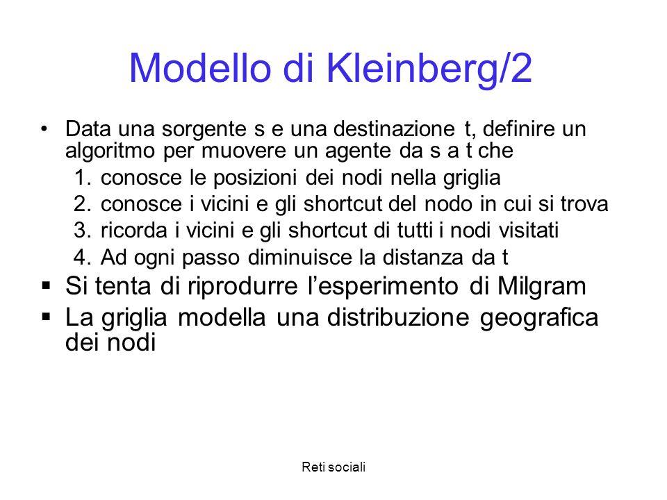 Reti sociali Modello di Kleinberg/2 Data una sorgente s e una destinazione t, definire un algoritmo per muovere un agente da s a t che conosce le posi