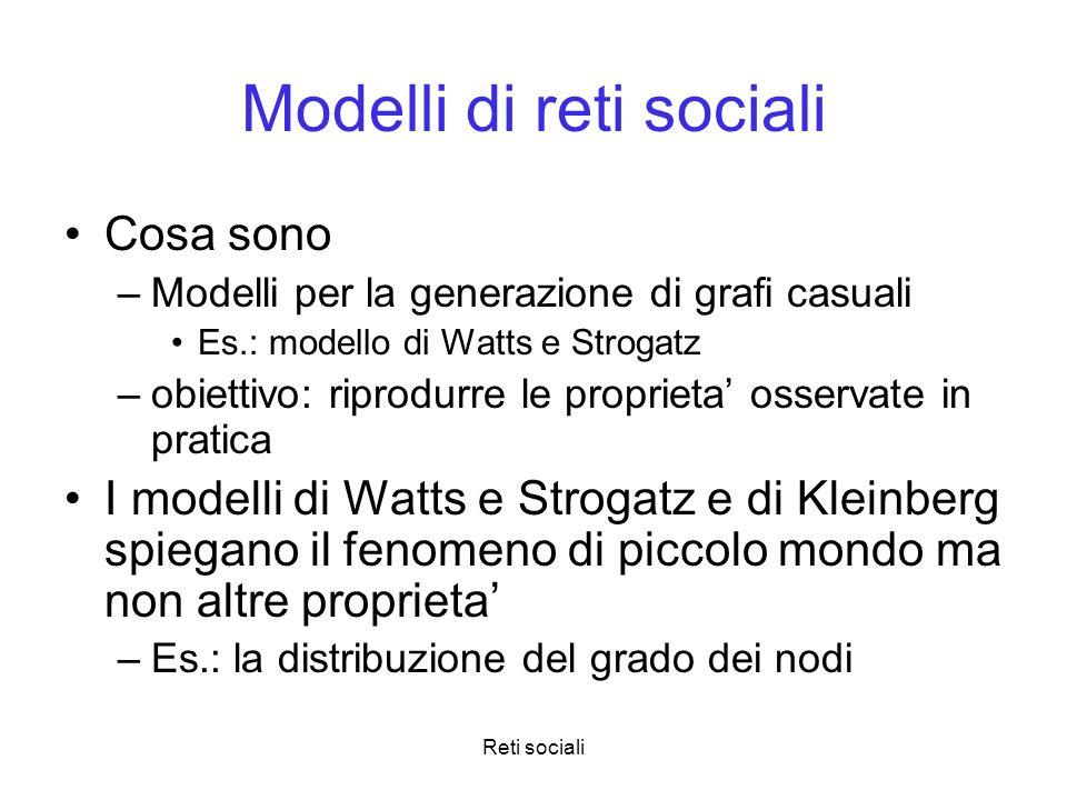 Reti sociali Modelli di reti sociali Cosa sono –Modelli per la generazione di grafi casuali Es.: modello di Watts e Strogatz –obiettivo: riprodurre le