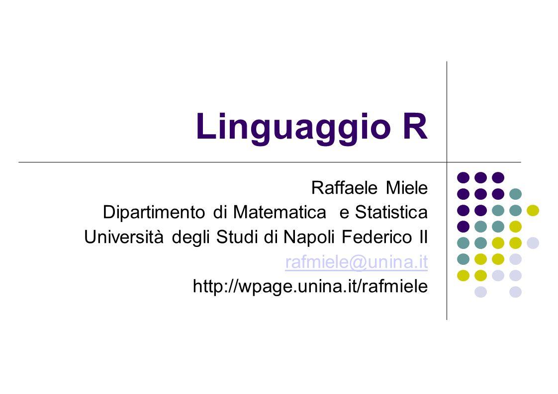 Linguaggio R Raffaele Miele Dipartimento di Matematica e Statistica Università degli Studi di Napoli Federico II rafmiele@unina.it http://wpage.unina.it/rafmiele
